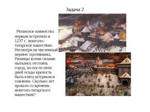 Задача 2 Рязанское княжество первым встретило в 1237 г. монголо-татарское наш