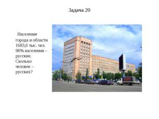 Задача 20 Население города и области 1683,6 тыс. чел. 96% населения – русские