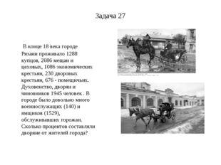Задача 27 В конце 18 века городе Рязани проживало 1288 купцов, 2686 мещан и ц