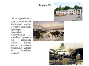 Задача 30 В городе имелось две гостиницы, 44 постоялых двора, а также подворь