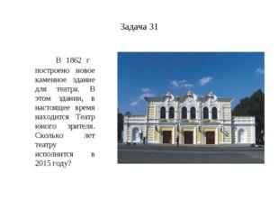 Задача 31 В 1862 г построено новое каменное здание для театра. В этом здании,