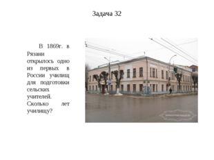 Задача 32 В 1869г. в Рязани открылось одно из первых в России училищ для подг