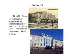 Задача 33 В 1890г. было осуществлено строительство железнодорожного вокзала.