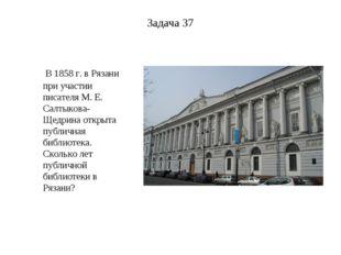 Задача 37 В 1858 г. вРязани при участии писателя М. Е. Салтыкова-Щедрина отк