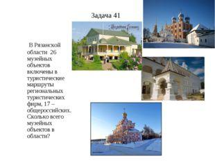 Задача 41 В Рязанской области 26 музейных объектов включены в туристические м