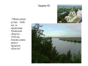 Задача 42 Общая длина р.Оки – 1498 км, за пределами Рязанской области – 1018