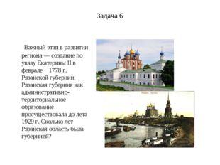 Задача 6 Важный этап в развитии региона — создание по указу Екатерины II в фе