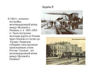 Задача 8 В 1863 г. началась постройка железнодорожной ветки между Москвой и Р