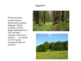 Задача 9 Лесные ресурсы региона богаты древесиной и дарами природы. Общая пло