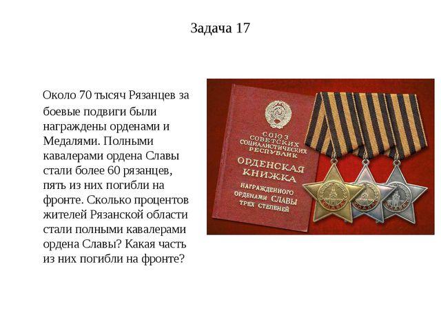 Задача 17 Около 70 тысяч Рязанцев за боевые подвиги были награждены орденами...