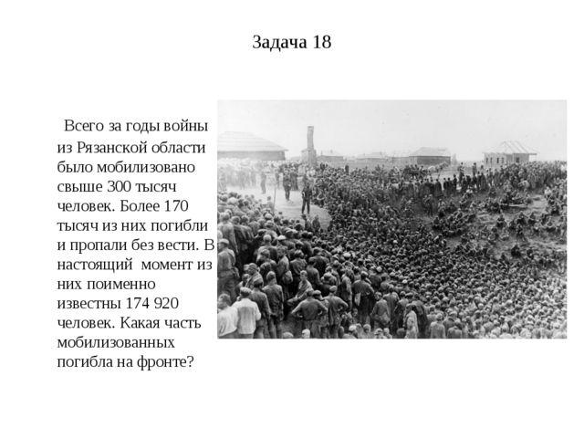 Задача 18 Всего за годы войны из Рязанской области было мобилизовано свыше 30...