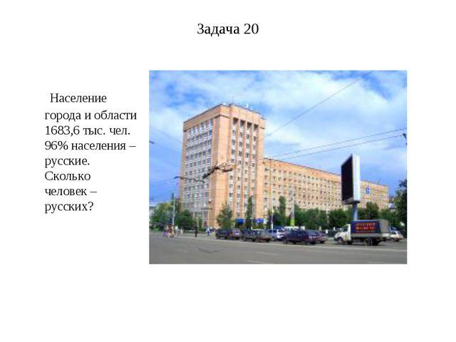 Задача 20 Население города и области 1683,6 тыс. чел. 96% населения – русские...