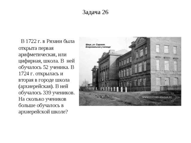 Задача 26 В 1722 г. в Рязани была открыта первая арифметическая, или цифирная...