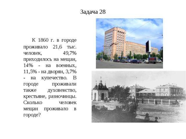 Задача 28 К 1860 г. в городе проживало 21,6 тыс. человек, 49,7% приходилось н...