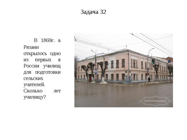 Задача 32 В 1869г. в Рязани открылось одно из первых в России училищ для подг...