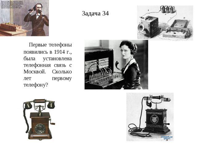 Задача 34 Первые телефоны появились в 1914 г., была установлена телефонная св...