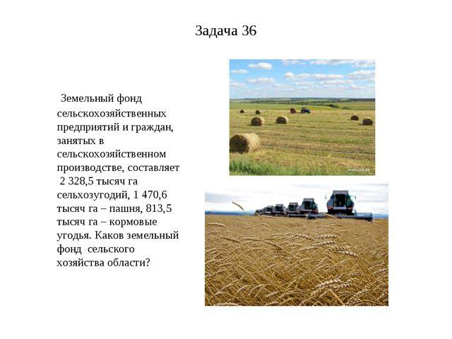 Задача 36 Земельный фонд сельскохозяйственных предприятий и граждан, занятых...