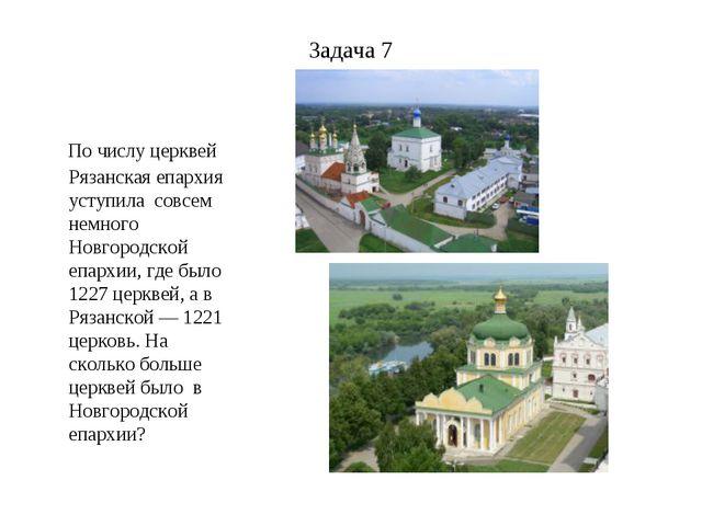 Задача 7 По числу церквей Рязанская епархия уступила совсем немного Новгородс...