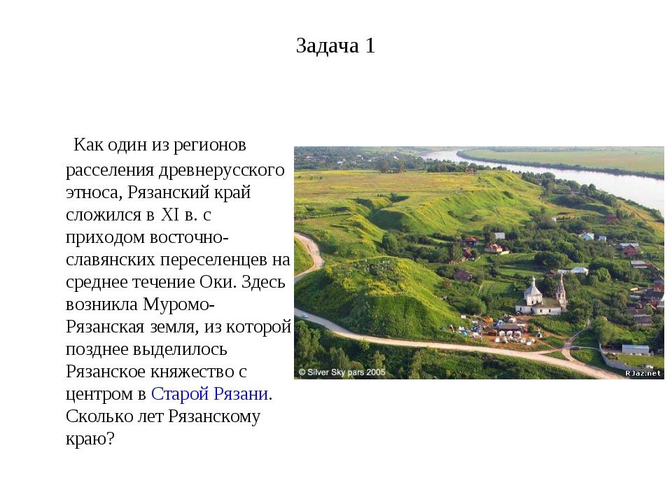 Задача 1 Как один из регионов расселения древнерусского этноса, Рязанский кра...