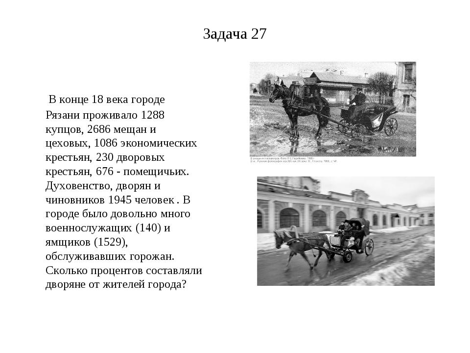Задача 27 В конце 18 века городе Рязани проживало 1288 купцов, 2686 мещан и ц...