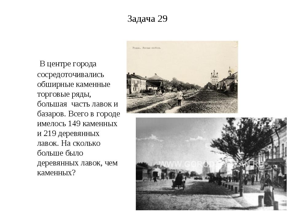 Задача 29 В центре города сосредоточивались обширные каменные торговые ряды,...