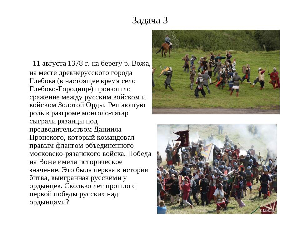 Задача 3 11 августа 1378 г. на берегу р. Вожа, на месте древнерусского города...