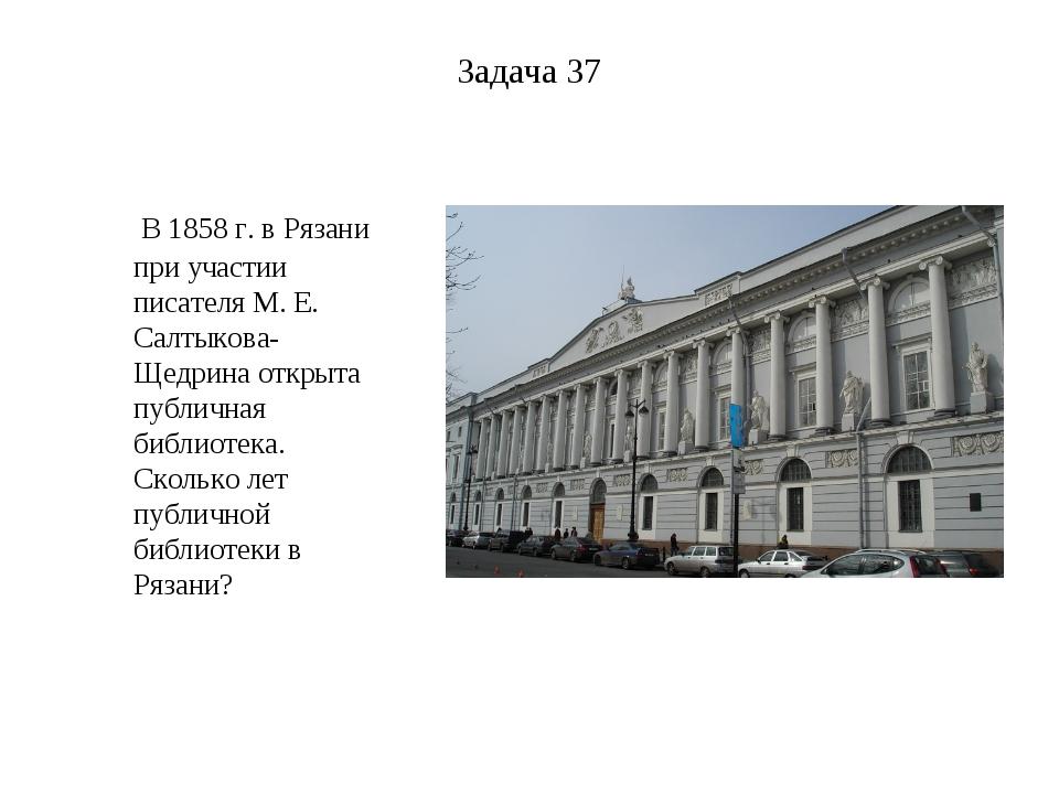 Задача 37 В 1858 г. вРязани при участии писателя М. Е. Салтыкова-Щедрина отк...