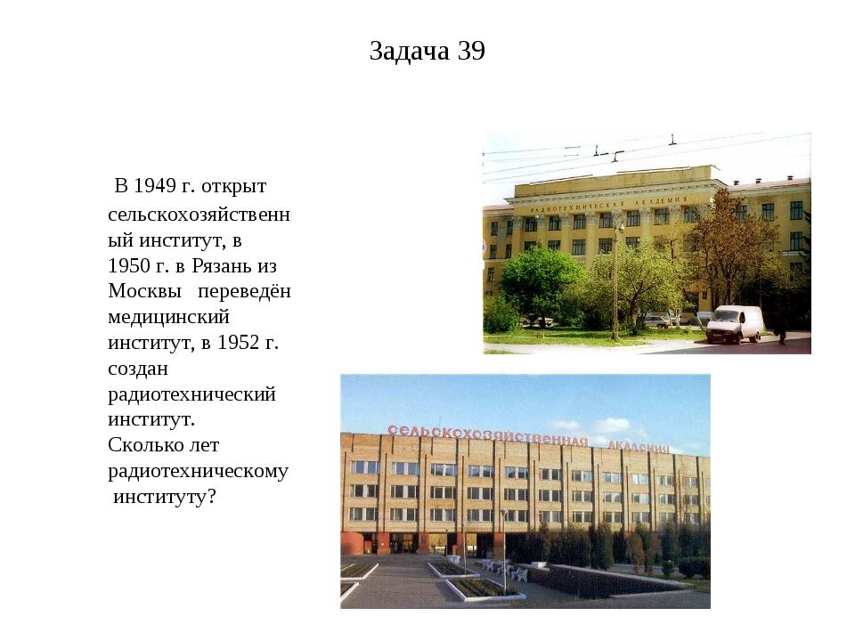 Задача 39 В 1949г. открыт сельскохозяйственный институт, в 1950 г. в Рязань...