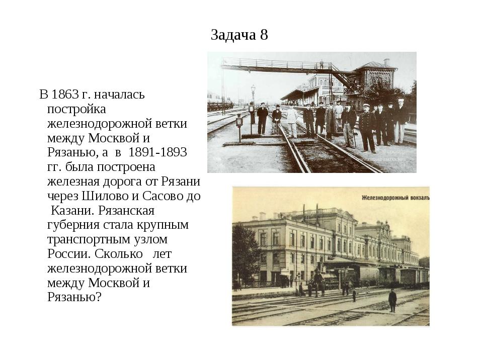 Задача 8 В 1863 г. началась постройка железнодорожной ветки между Москвой и Р...