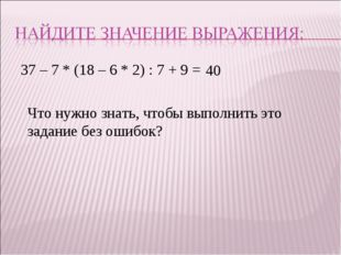 37 – 7 * (18 – 6 * 2) : 7 + 9 = 40 Что нужно знать, чтобы выполнить это задан