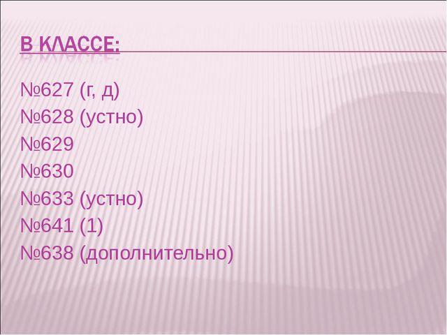 №627 (г, д) №628 (устно) №629 №630 №633 (устно) №641 (1) №638 (дополнительно)