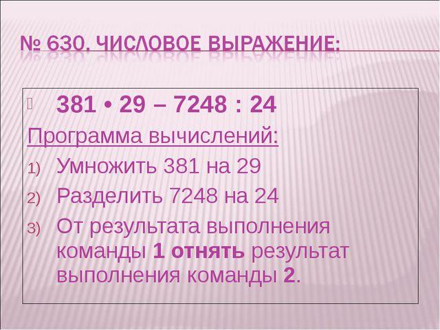381 • 29 – 7248 : 24 Программа вычислений: Умножить 381 на 29 Разделить 7248...