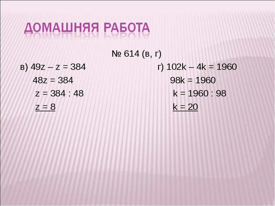 № 614 (в, г) в) 49z – z = 384г) 102k – 4k = 1960 48z = 384  98k = 1960...