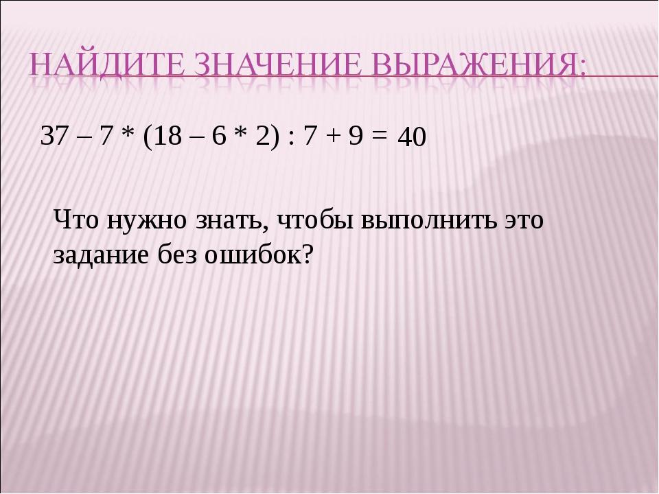37 – 7 * (18 – 6 * 2) : 7 + 9 = 40 Что нужно знать, чтобы выполнить это задан...