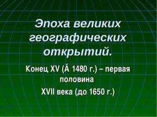 Эпоха великих географических открытий. Конец XV (≈1480 г.) – первая половина