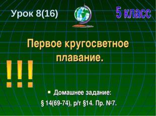 Урок 8(16) Первое кругосветное плавание. Домашнее задание: § 14(69-74), р/т §