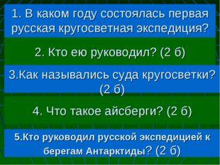 1. В каком году состоялась первая русская кругосветная экспедиция? (2 б) 2. К