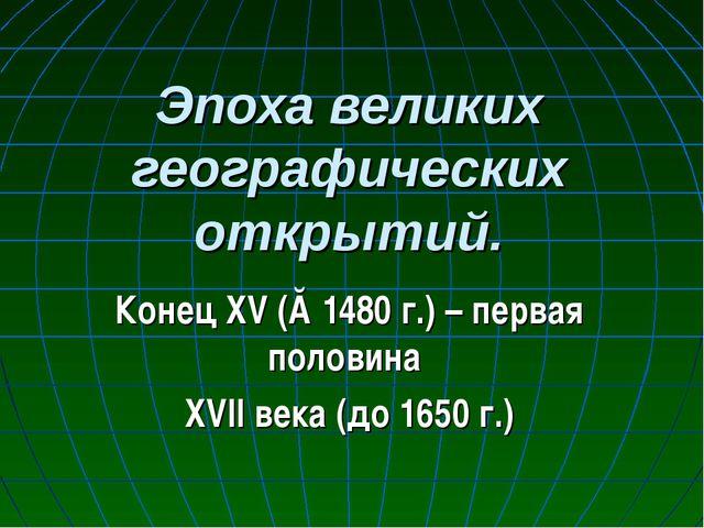 Эпоха великих географических открытий. Конец XV (≈1480 г.) – первая половина...