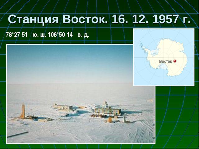 Станция Восток. 16. 12. 1957 г. 78°27′51″ ю. ш. 106°50′14″ в. д.