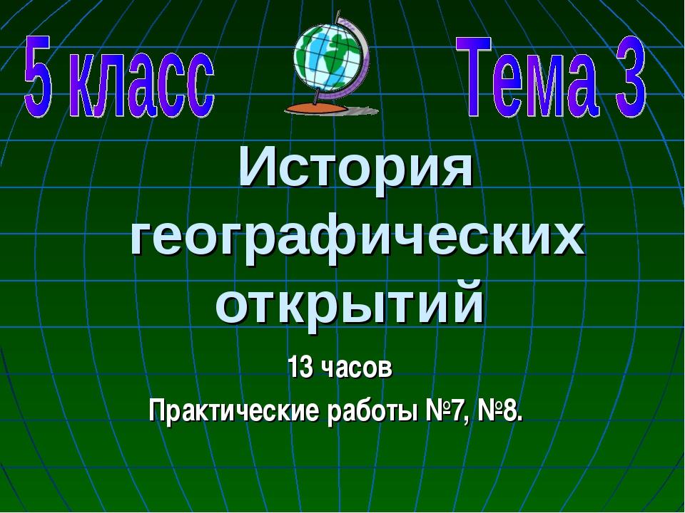 История географических открытий 13 часов Практические работы №7, №8.