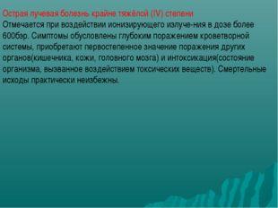 Острая лучевая болезнь крайне тяжёлой (IV) степени Отмечается при воздействии