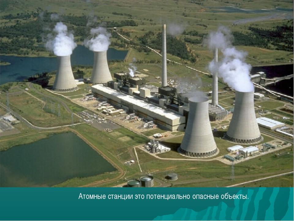 Атомные станции это потенциально опасные объекты.