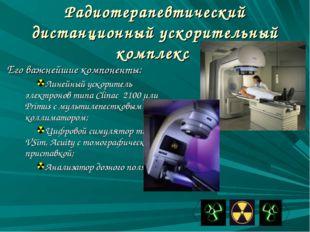 Радиотерапевтический дистанционный ускорительный комплекс Его важнейшие компо