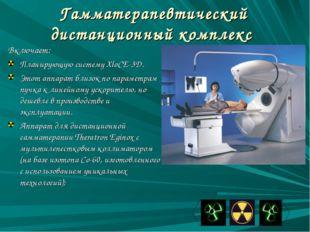 Гамматерапевтический дистанционный комплекс Включает: Планирующую систему Xlo