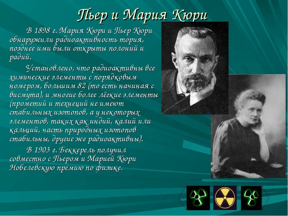 Пьер и Мария Кюри В 1898 г. Мария Кюри и Пьер Кюри обнаружили радиоактивность...