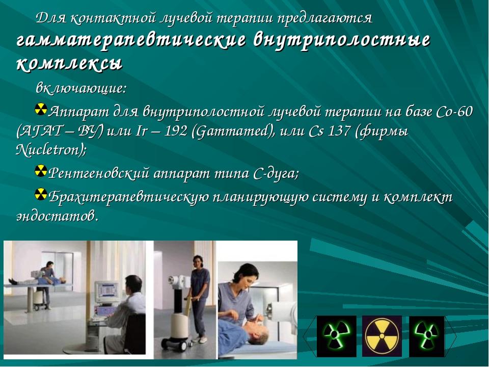 Для контактной лучевой терапии предлагаются гамматерапевтические внутриполост...