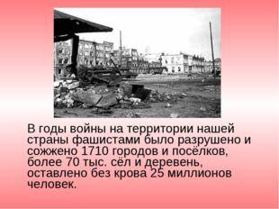 В годы войны на территории нашей страны фашистами было разрушено и сожжено 1
