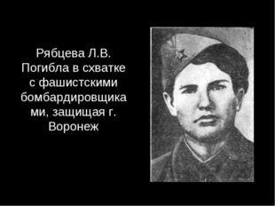 Рябцева Л.В. Погибла в схватке с фашистскими бомбардировщиками, защищая г. Во