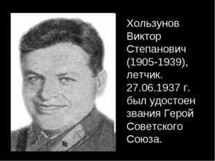 Хользунов Виктор Степанович (1905-1939), летчик. 27.06.1937 г. был удостоен з