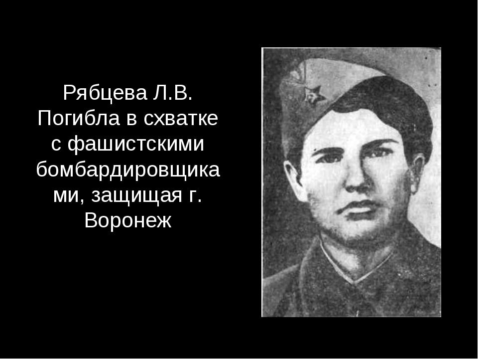 Рябцева Л.В. Погибла в схватке с фашистскими бомбардировщиками, защищая г. Во...